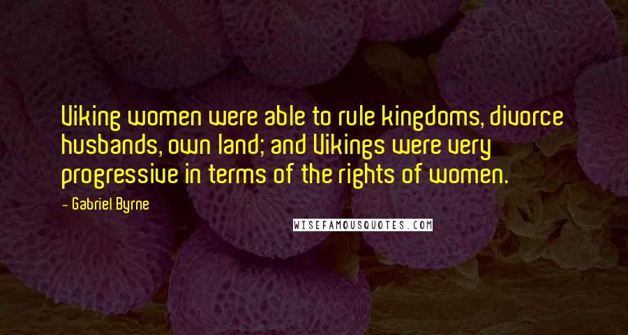 Gabriel Byrne quotes: Viking women were able to rule kingdoms, divorce husbands, own land; and Vikings were very progressive in terms of the rights of women.