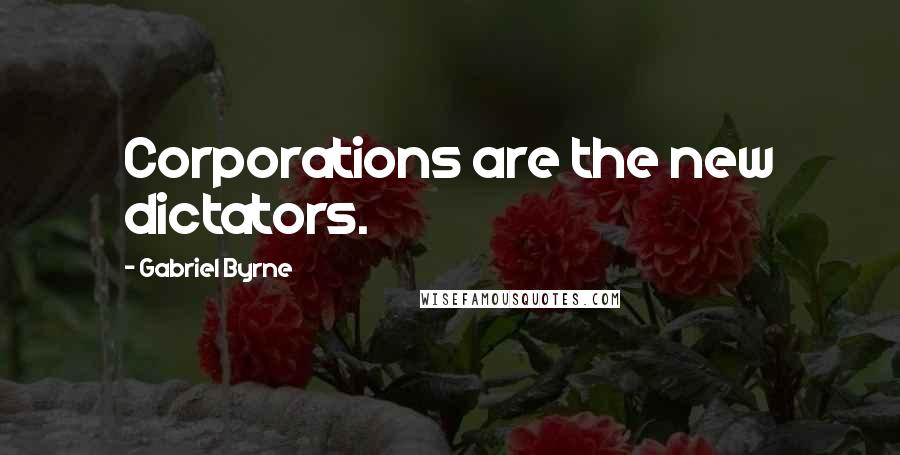 Gabriel Byrne quotes: Corporations are the new dictators.