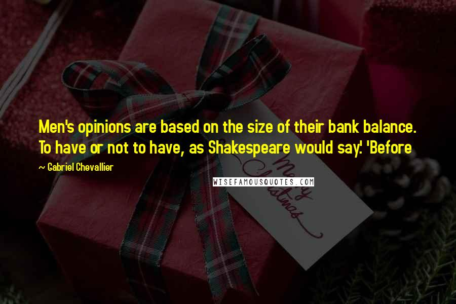 Gabriel Chevallier quotes: Men's opinions are based on the size of their bank balance. To have or not to have, as Shakespeare would say.' 'Before