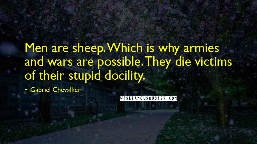 Gabriel Chevallier quotes: Men are sheep. Which is why armies and wars are possible. They die victims of their stupid docility.