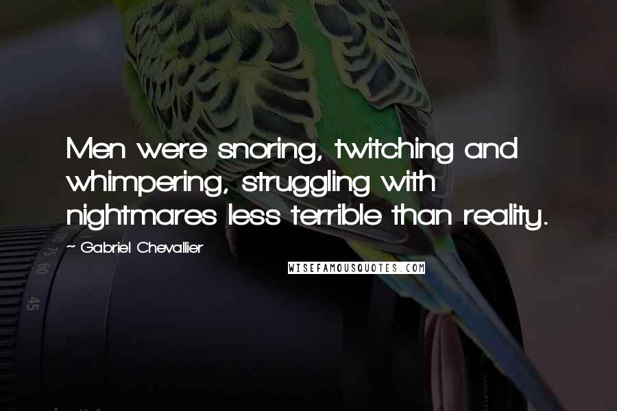 Gabriel Chevallier quotes: Men were snoring, twitching and whimpering, struggling with nightmares less terrible than reality.
