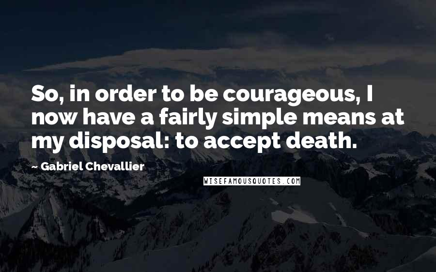 Gabriel Chevallier quotes: So, in order to be courageous, I now have a fairly simple means at my disposal: to accept death.