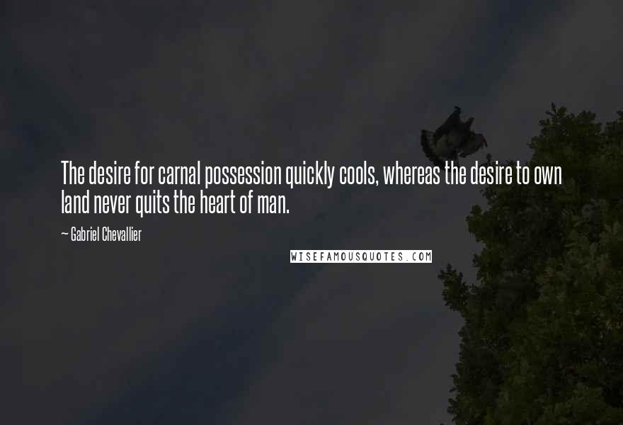 Gabriel Chevallier quotes: The desire for carnal possession quickly cools, whereas the desire to own land never quits the heart of man.
