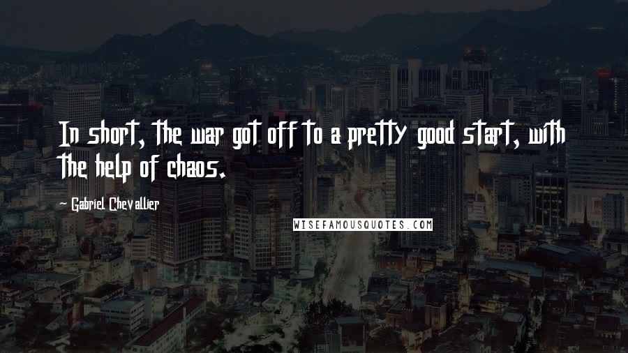 Gabriel Chevallier quotes: In short, the war got off to a pretty good start, with the help of chaos.