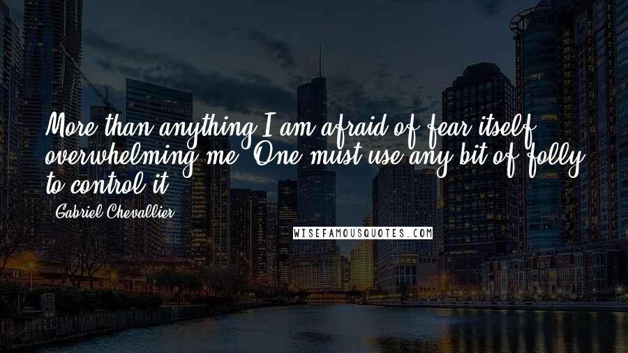 Gabriel Chevallier quotes: More than anything I am afraid of fear itself overwhelming me. One must use any bit of folly to control it.