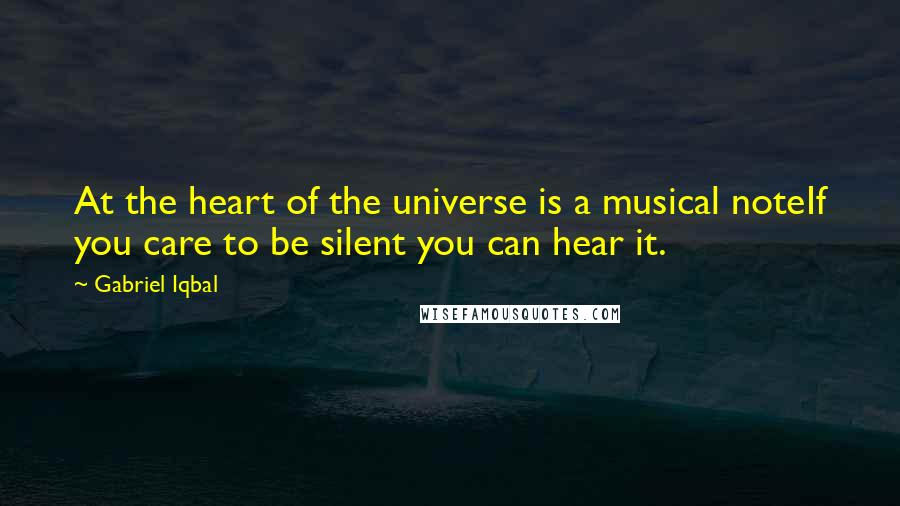 Gabriel Iqbal quotes: At the heart of the universe is a musical noteIf you care to be silent you can hear it.