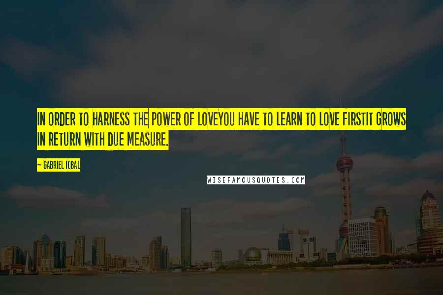 Gabriel Iqbal quotes: In order to harness the power of loveYou have to learn to love firstIt grows in return with due measure.