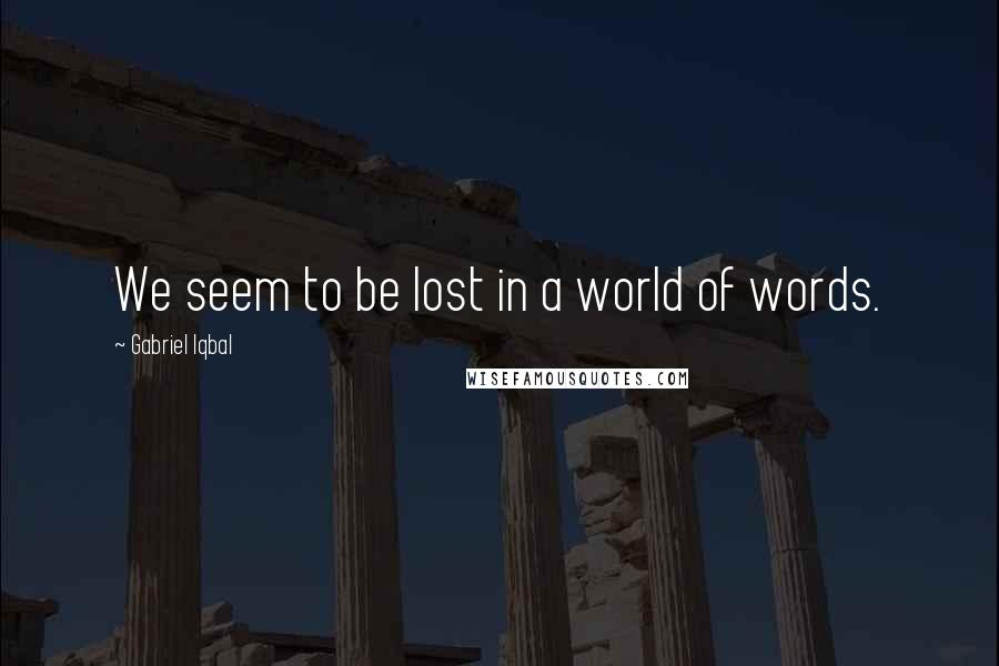 Gabriel Iqbal quotes: We seem to be lost in a world of words.