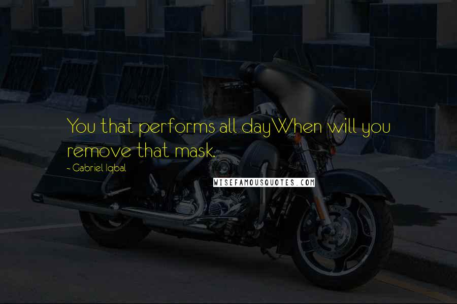 Gabriel Iqbal quotes: You that performs all dayWhen will you remove that mask.