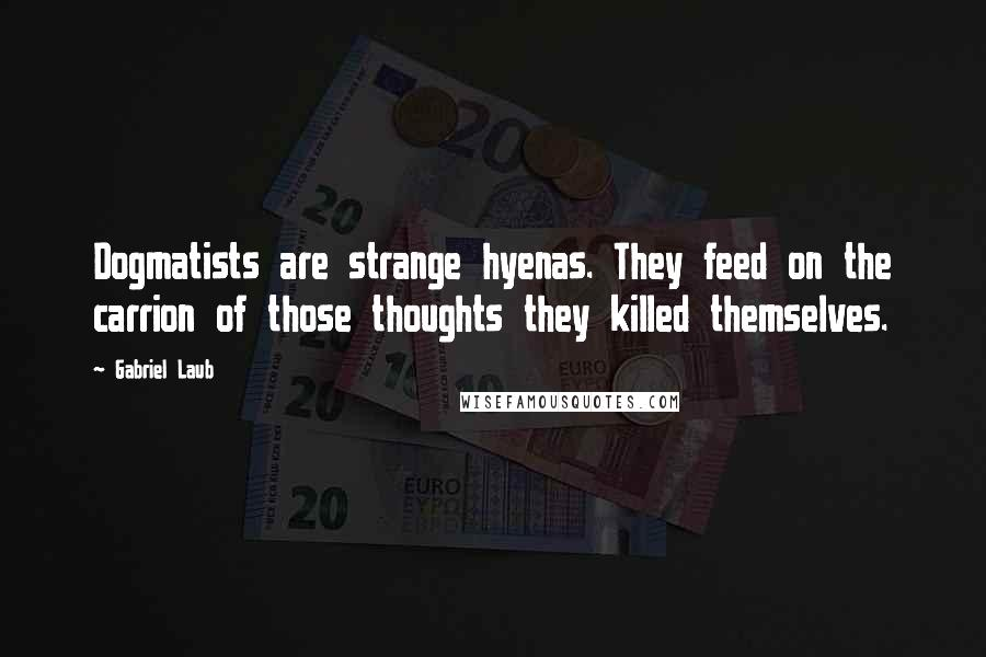 Gabriel Laub quotes: Dogmatists are strange hyenas. They feed on the carrion of those thoughts they killed themselves.