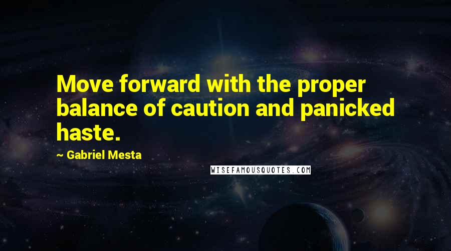 Gabriel Mesta quotes: Move forward with the proper balance of caution and panicked haste.
