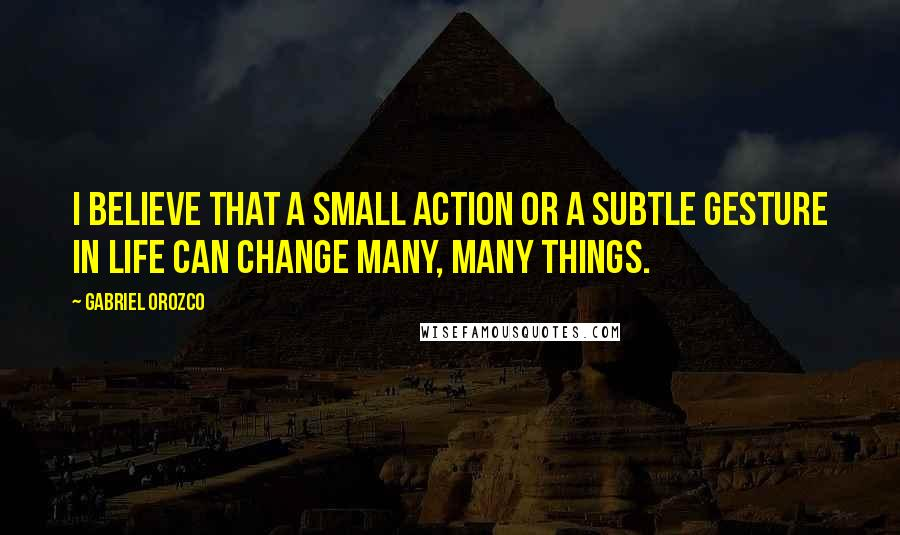 Gabriel Orozco quotes: I believe that a small action or a subtle gesture in life can change many, many things.