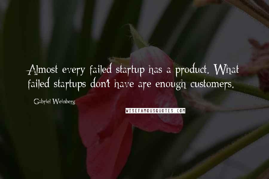 Gabriel Weinberg quotes: Almost every failed startup has a product. What failed startups don't have are enough customers.