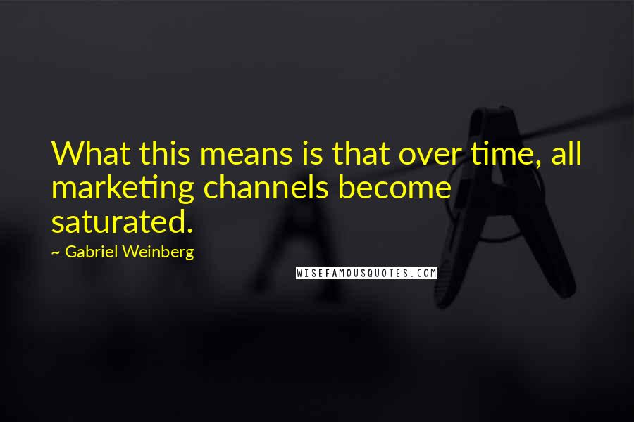 Gabriel Weinberg quotes: What this means is that over time, all marketing channels become saturated.