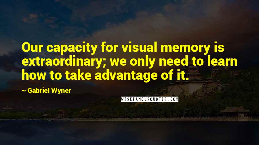 Gabriel Wyner quotes: Our capacity for visual memory is extraordinary; we only need to learn how to take advantage of it.