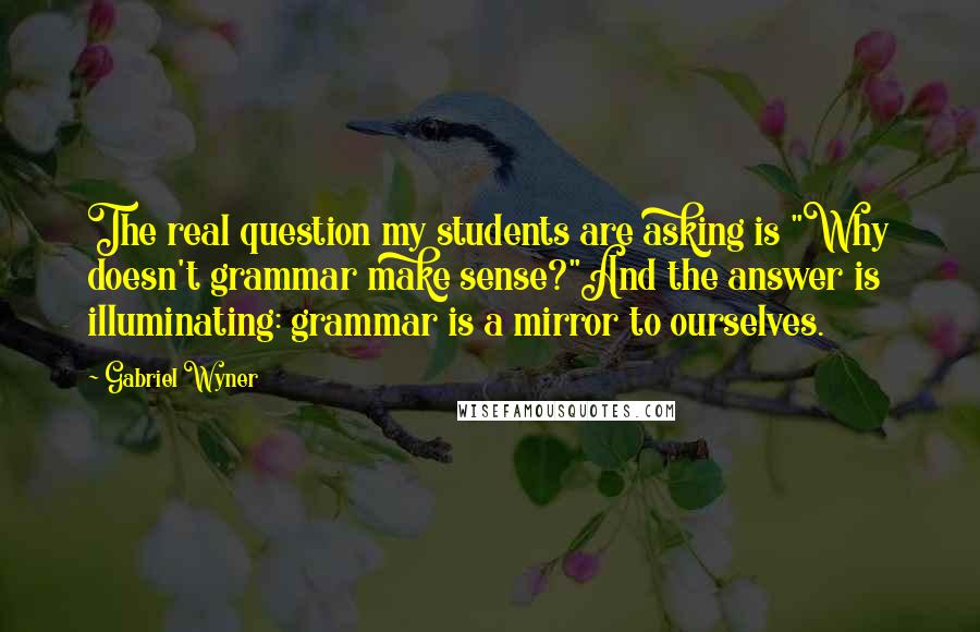 "Gabriel Wyner quotes: The real question my students are asking is ""Why doesn't grammar make sense?""And the answer is illuminating: grammar is a mirror to ourselves."