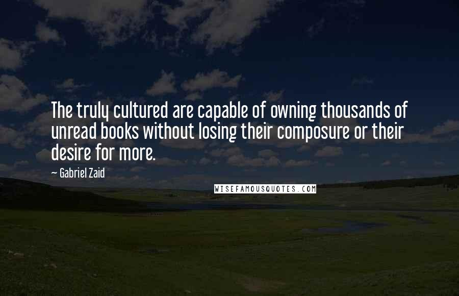 Gabriel Zaid quotes: The truly cultured are capable of owning thousands of unread books without losing their composure or their desire for more.