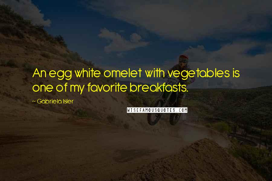 Gabriela Isler quotes: An egg white omelet with vegetables is one of my favorite breakfasts.