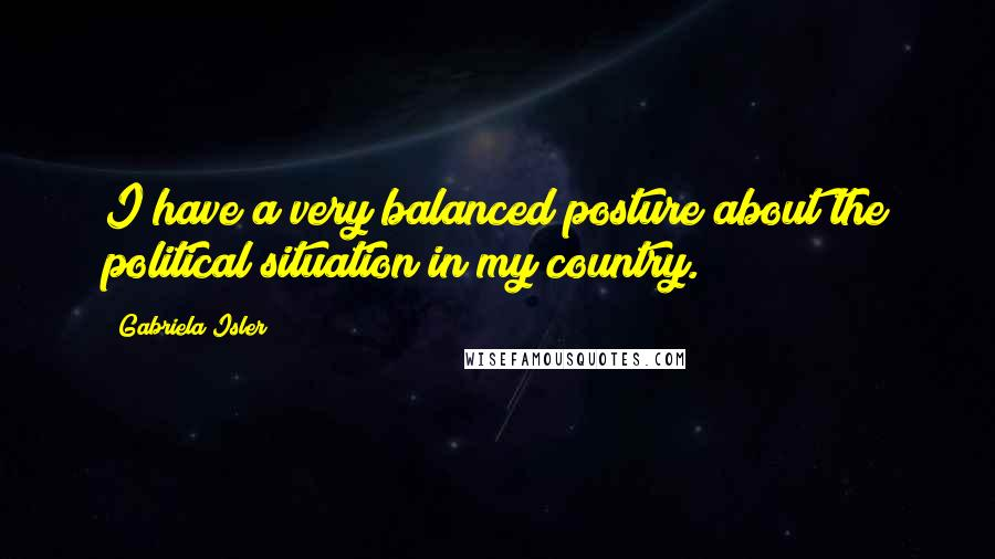 Gabriela Isler quotes: I have a very balanced posture about the political situation in my country.