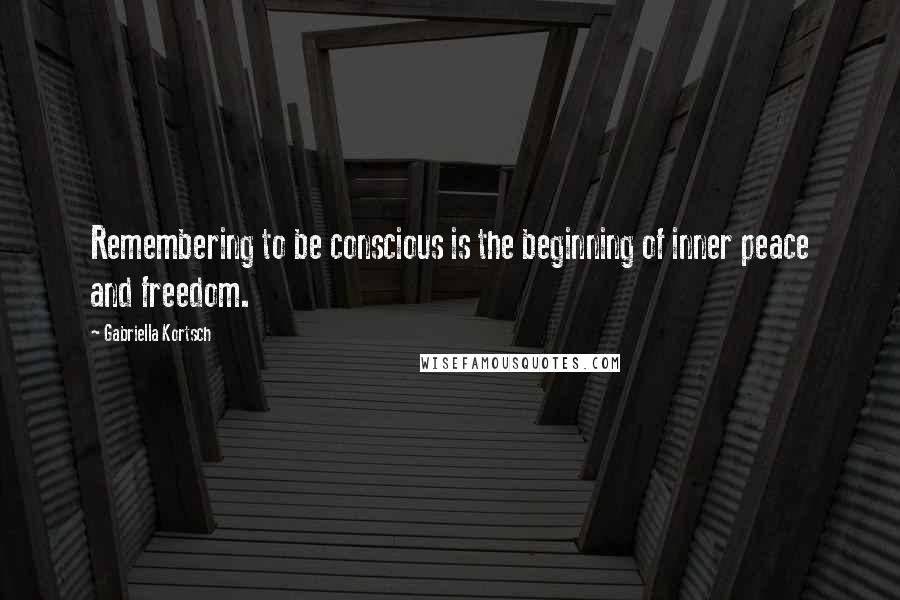 Gabriella Kortsch quotes: Remembering to be conscious is the beginning of inner peace and freedom.