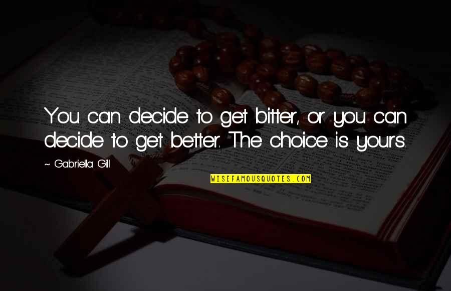 Gabriella Quotes By Gabriella Gill: You can decide to get bitter, or you