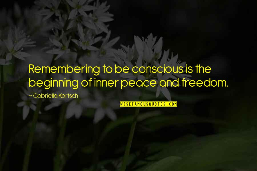 Gabriella Quotes By Gabriella Kortsch: Remembering to be conscious is the beginning of