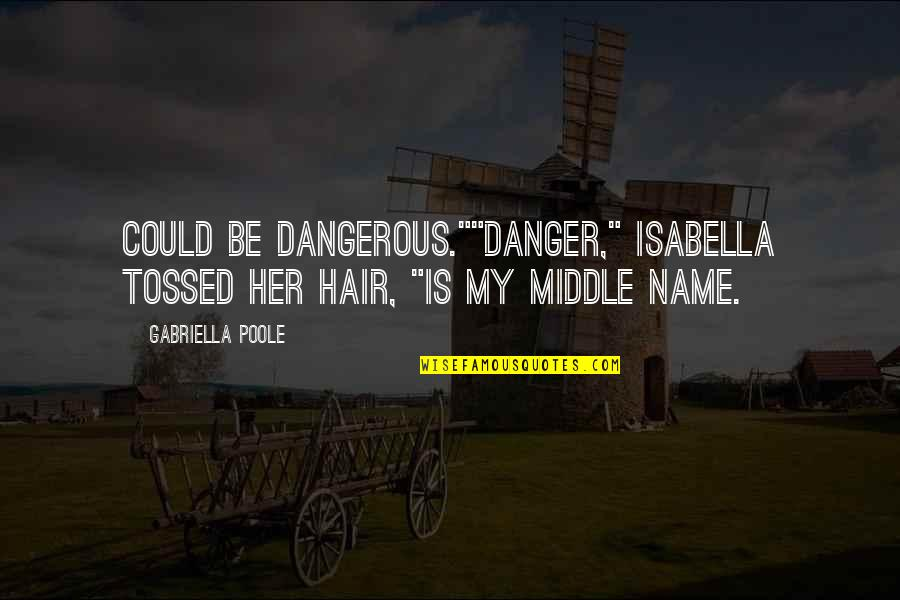 """Gabriella Quotes By Gabriella Poole: Could be dangerous.""""""""Danger,"""" Isabella tossed her hair, """"is"""