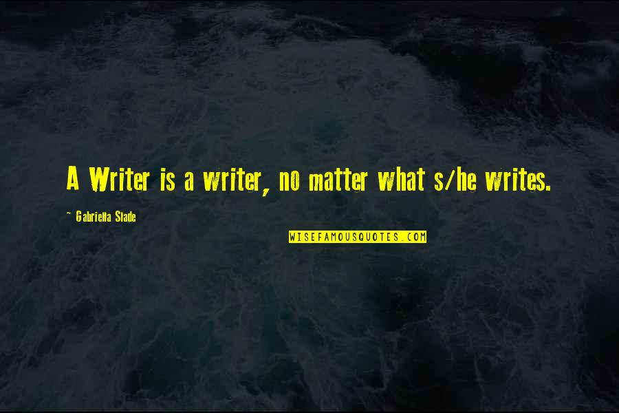 Gabriella Quotes By Gabriella Slade: A Writer is a writer, no matter what