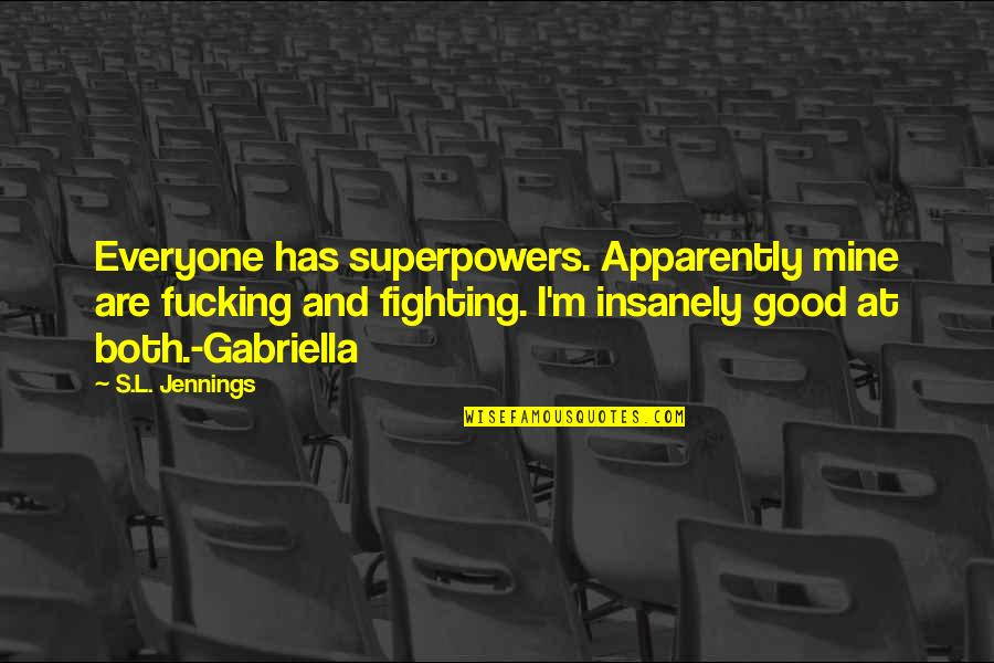 Gabriella Quotes By S.L. Jennings: Everyone has superpowers. Apparently mine are fucking and