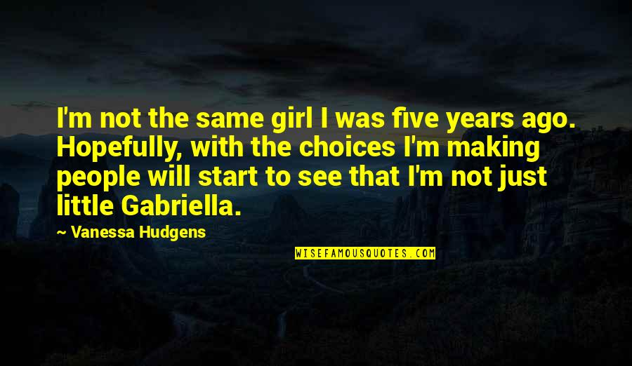 Gabriella Quotes By Vanessa Hudgens: I'm not the same girl I was five