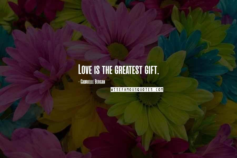 Gabrielle Bergan quotes: Love is the greatest gift.