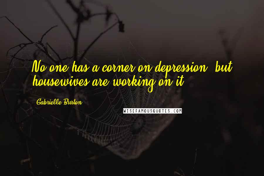 Gabrielle Burton quotes: No one has a corner on depression, but housewives are working on it.