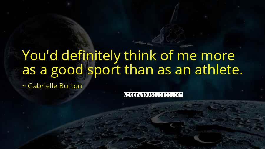 Gabrielle Burton quotes: You'd definitely think of me more as a good sport than as an athlete.