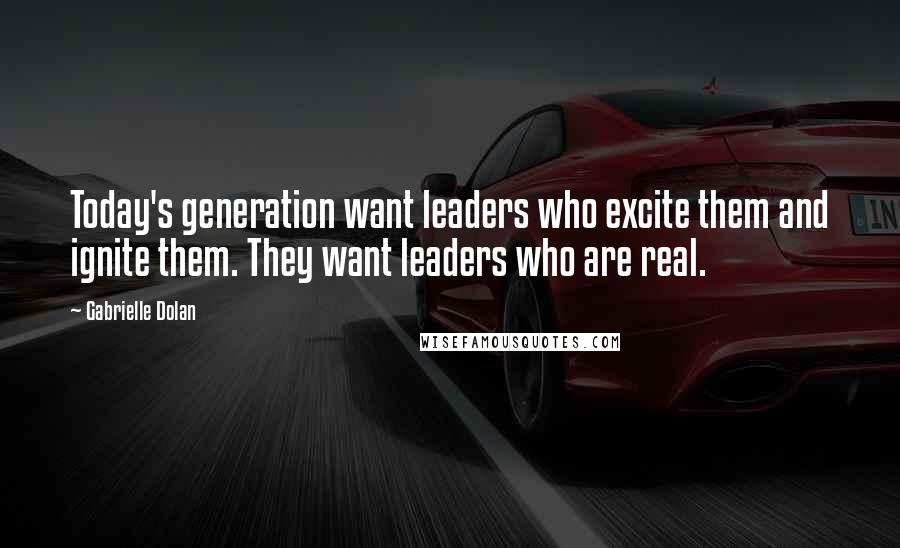 Gabrielle Dolan quotes: Today's generation want leaders who excite them and ignite them. They want leaders who are real.