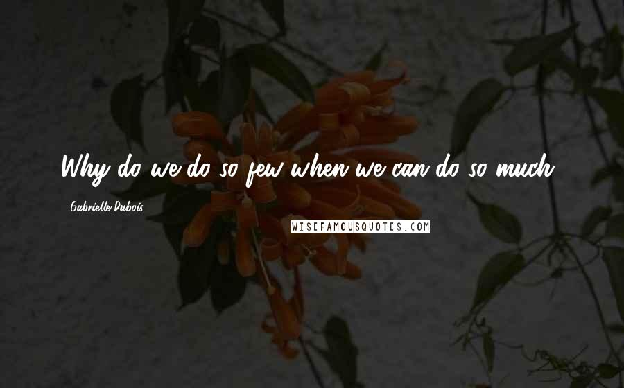 Gabrielle Dubois quotes: Why do we do so few when we can do so much?