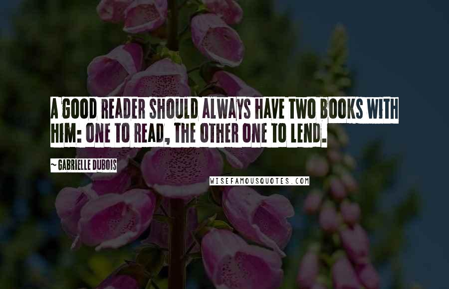 Gabrielle Dubois quotes: A good reader should always have two books with him: one to read, the other one to lend.