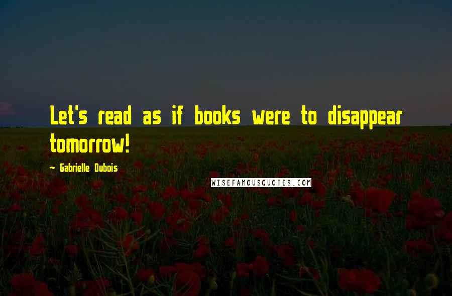 Gabrielle Dubois quotes: Let's read as if books were to disappear tomorrow!