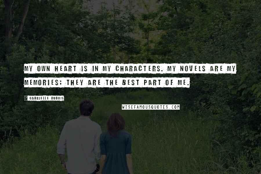 Gabrielle Dubois quotes: My own heart is in my characters. My novels are my memories; they are the best part of me.