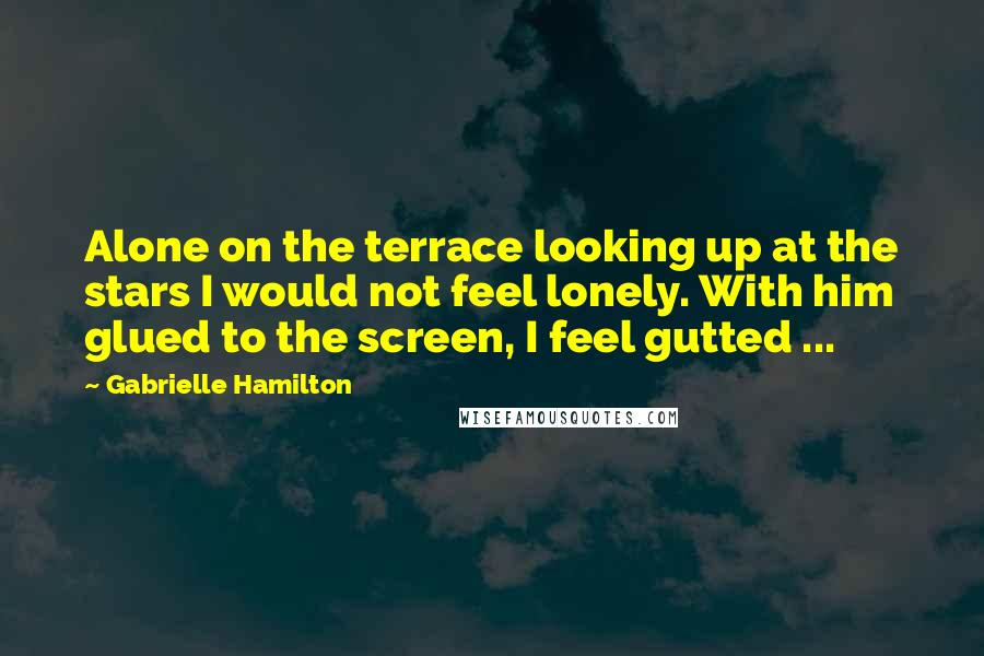 Gabrielle Hamilton quotes: Alone on the terrace looking up at the stars I would not feel lonely. With him glued to the screen, I feel gutted ...