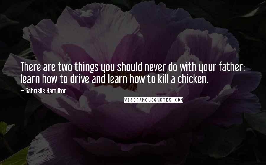 Gabrielle Hamilton quotes: There are two things you should never do with your father: learn how to drive and learn how to kill a chicken.