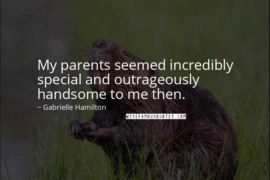 Gabrielle Hamilton quotes: My parents seemed incredibly special and outrageously handsome to me then.