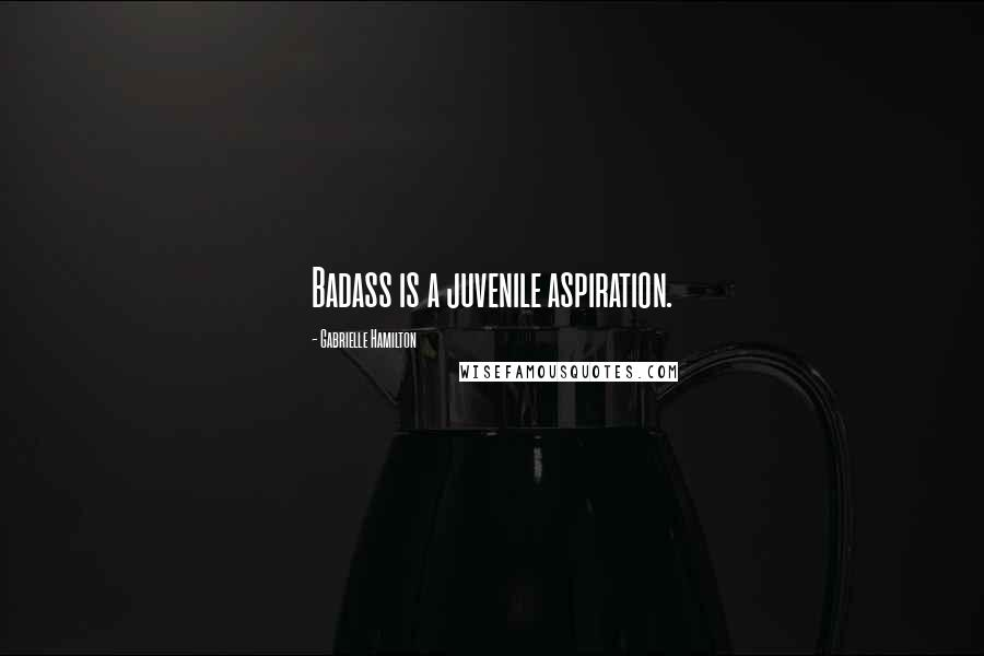 Gabrielle Hamilton quotes: Badass is a juvenile aspiration.