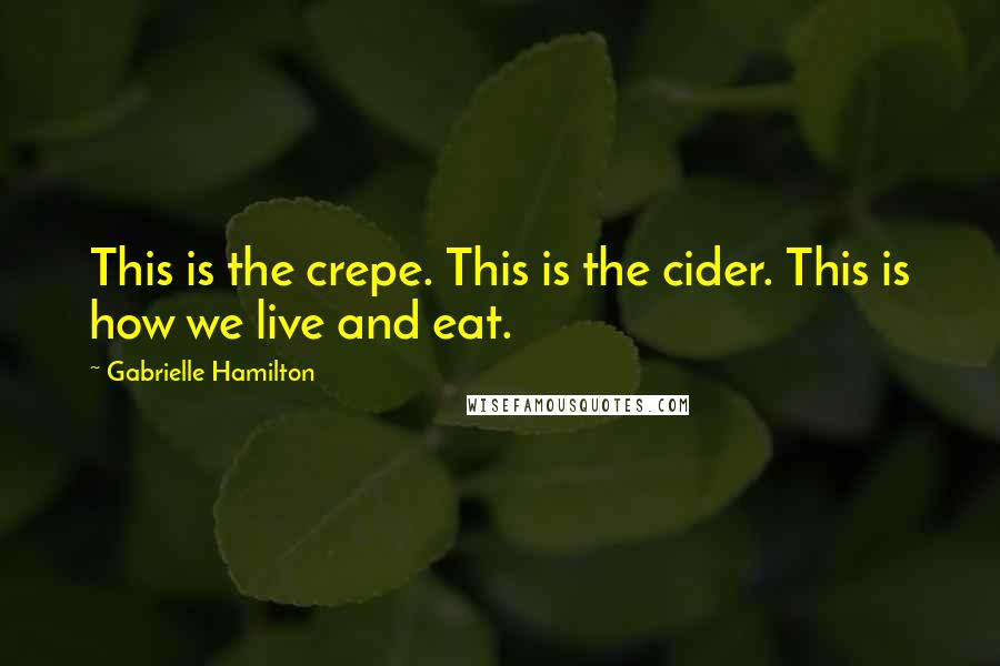 Gabrielle Hamilton quotes: This is the crepe. This is the cider. This is how we live and eat.