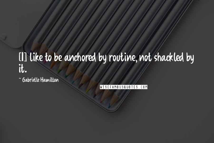 Gabrielle Hamilton quotes: [I] like to be anchored by routine, not shackled by it.