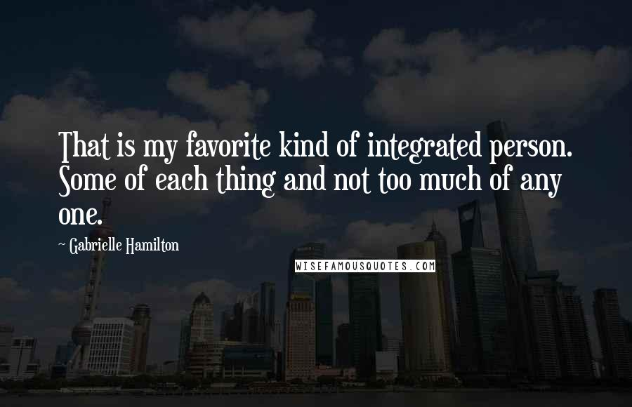 Gabrielle Hamilton quotes: That is my favorite kind of integrated person. Some of each thing and not too much of any one.