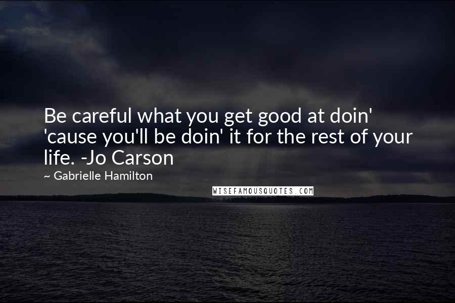 Gabrielle Hamilton quotes: Be careful what you get good at doin' 'cause you'll be doin' it for the rest of your life. -Jo Carson