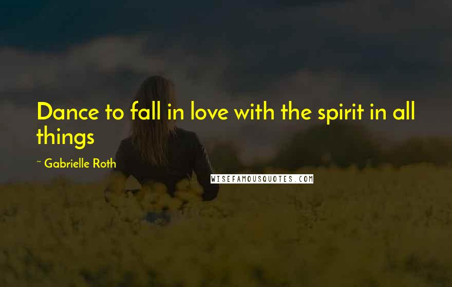 Gabrielle Roth quotes: Dance to fall in love with the spirit in all things
