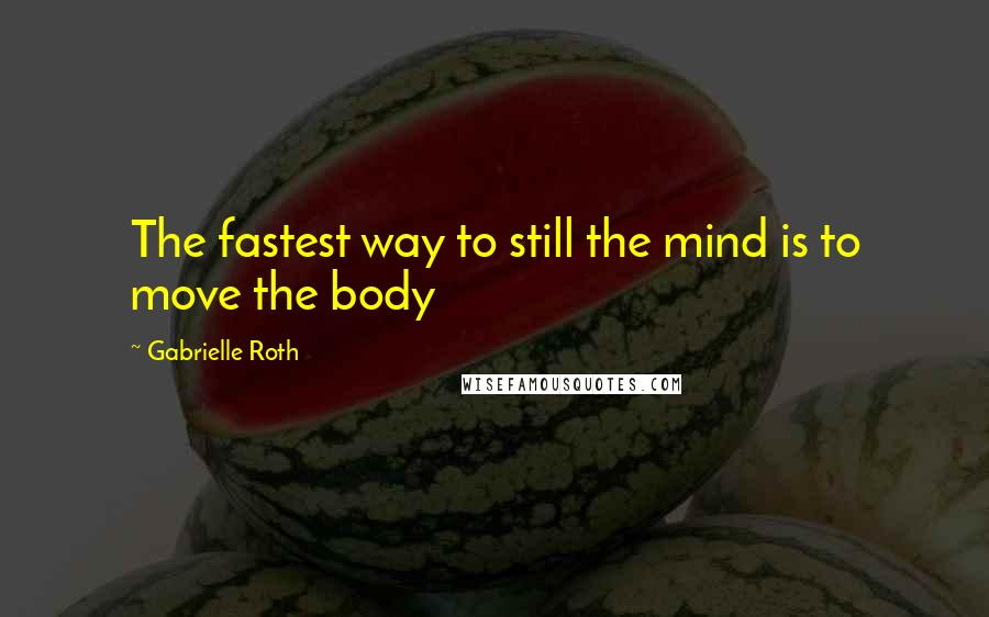 Gabrielle Roth quotes: The fastest way to still the mind is to move the body