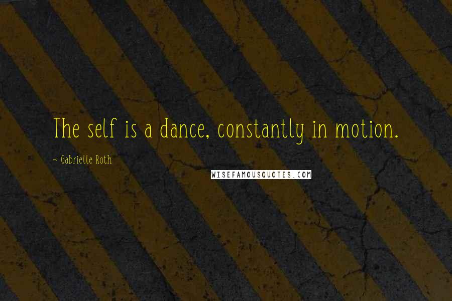 Gabrielle Roth quotes: The self is a dance, constantly in motion.
