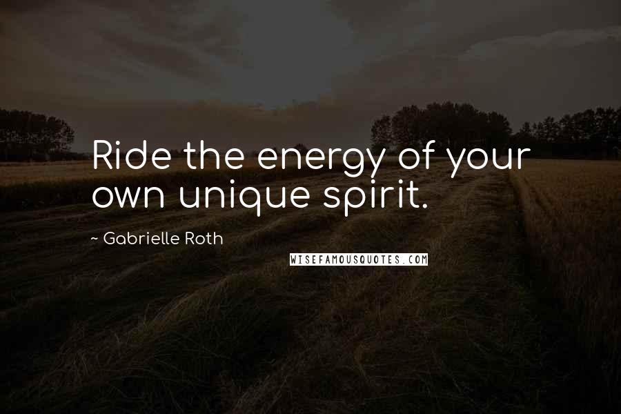 Gabrielle Roth quotes: Ride the energy of your own unique spirit.